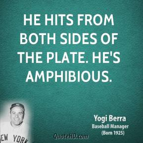 Yogi Berra - He hits from both sides of the plate. He's amphibious.