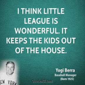 I think Little League is wonderful. It keeps the kids out of the house.