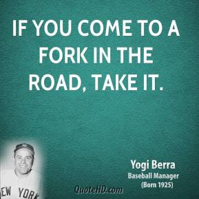 Yogi Berra - If you come to a fork in the road, take it.