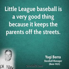 Yogi Berra - Little League baseball is a very good thing because it keeps the parents off the streets.
