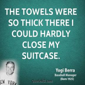 Yogi Berra - The towels were so thick there I could hardly close my suitcase.