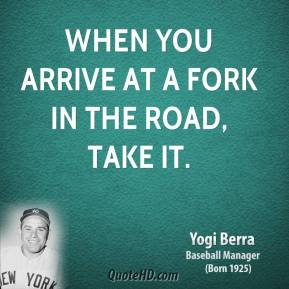 Yogi Berra - When you arrive at a fork in the road, take it.
