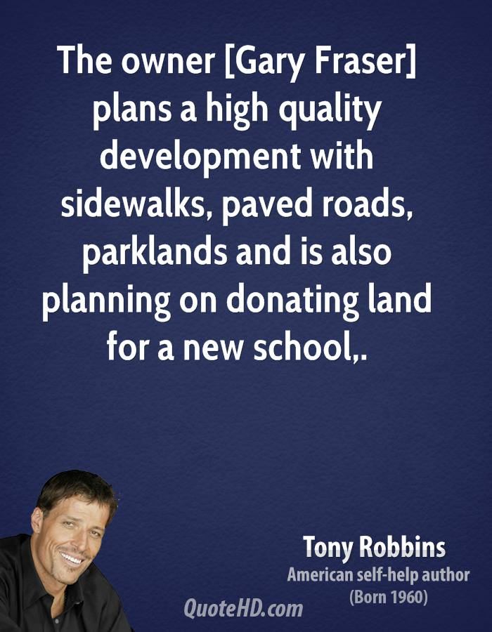 The owner [Gary Fraser] plans a high quality development with sidewalks, paved roads, parklands and is also planning on donating land for a new school.