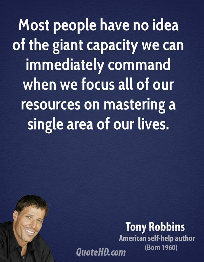 Most people have no idea of the giant capacity we can immediately command when we focus all of our resources on mastering a single area of our lives.