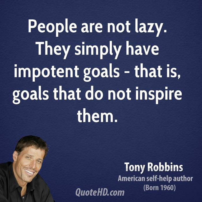 People are not lazy. They simply have impotent goals - that is, goals that do not inspire them.