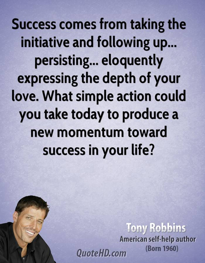 Success comes from taking the initiative and following up... persisting... eloquently expressing the depth of your love. What simple action could you take today to produce a new momentum toward success in your life?