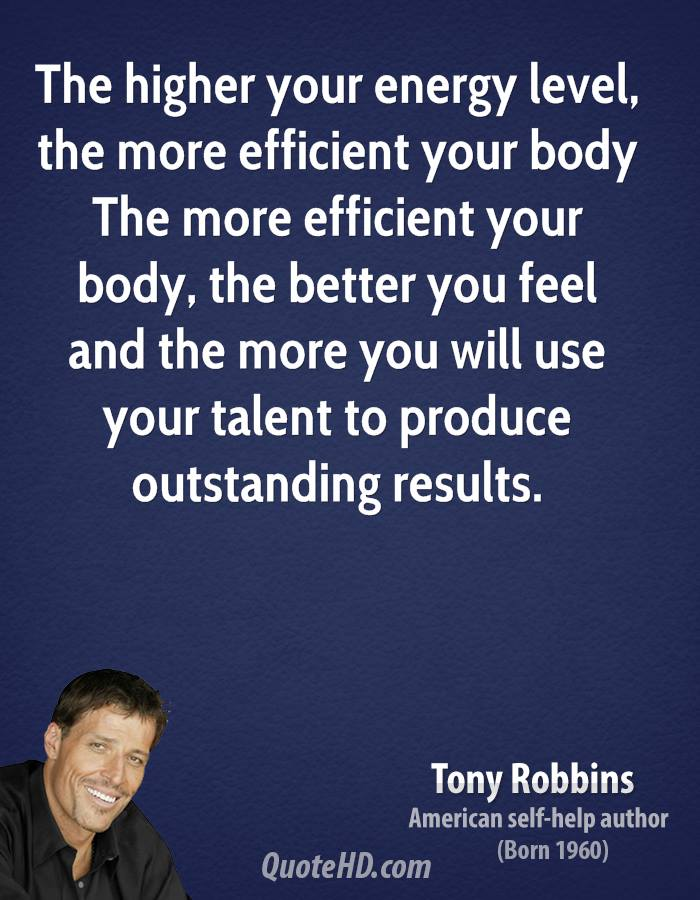 The higher your energy level, the more efficient your body The more efficient your body, the better you feel and the more you will use your talent to produce outstanding results.