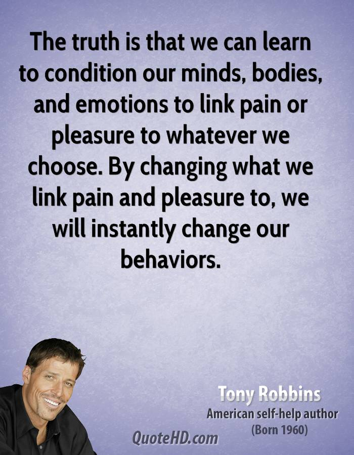 The truth is that we can learn to condition our minds, bodies, and emotions to link pain or pleasure to whatever we choose. By changing what we link pain and pleasure to, we will instantly change our behaviors.