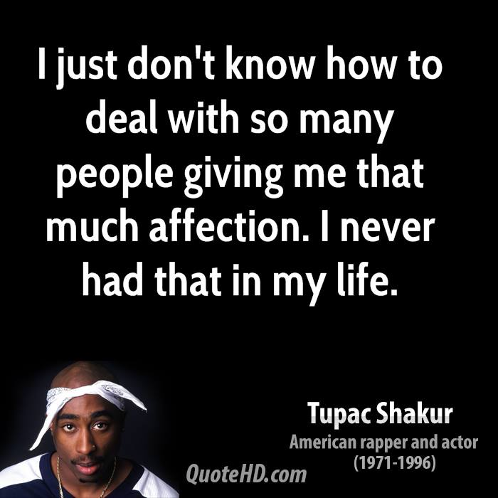 I just don't know how to deal with so many people giving me that much affection. I never had that in my life.