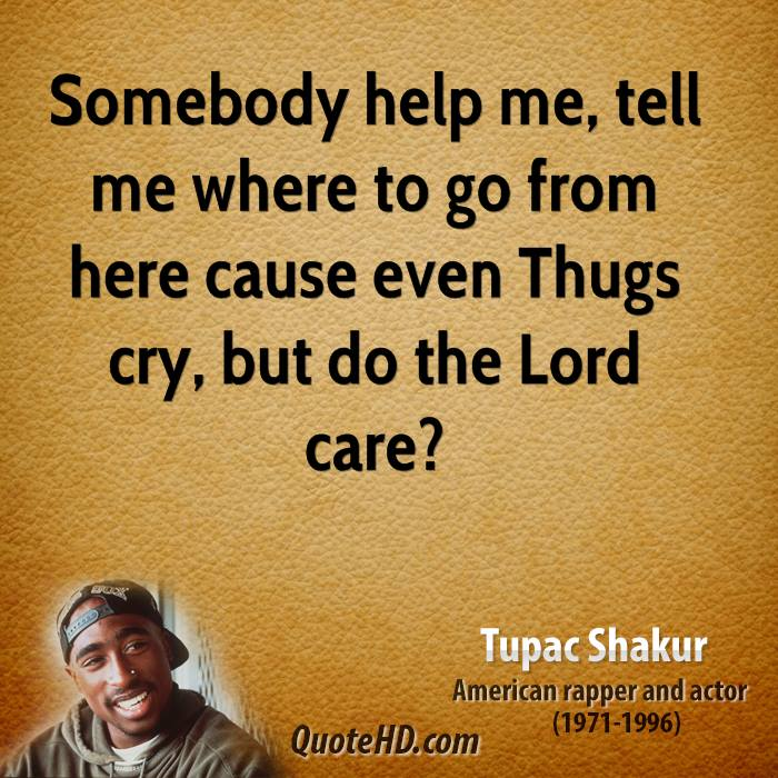 Somebody help me, tell me where to go from here cause even Thugs cry, but do the Lord care?