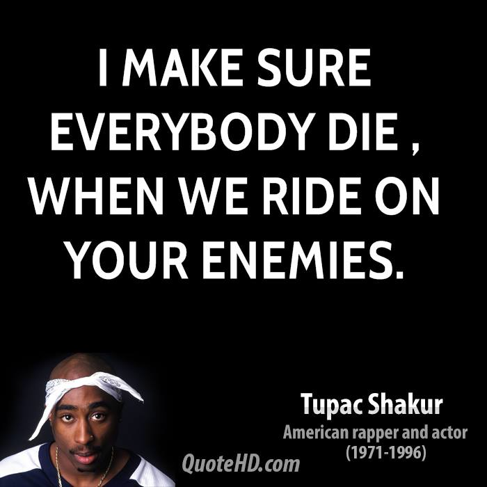 I make sure everybody die , when we ride on your enemies.