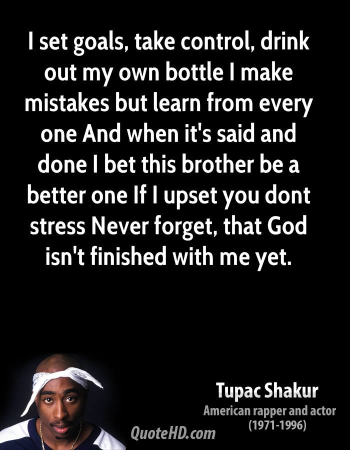 I set goals, take control, drink out my own bottle I make mistakes but learn from every one And when it's said and done I bet this brother be a better one If I upset you dont stress Never forget, that God isn't finished with me yet.
