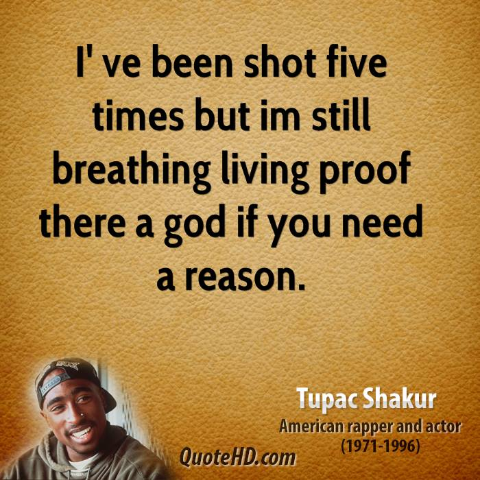 I' ve been shot five times but im still breathing living proof there a god if you need a reason.