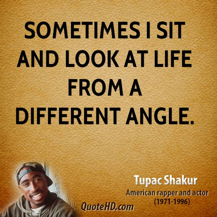 sometimes i sit and look at life from a different angle.