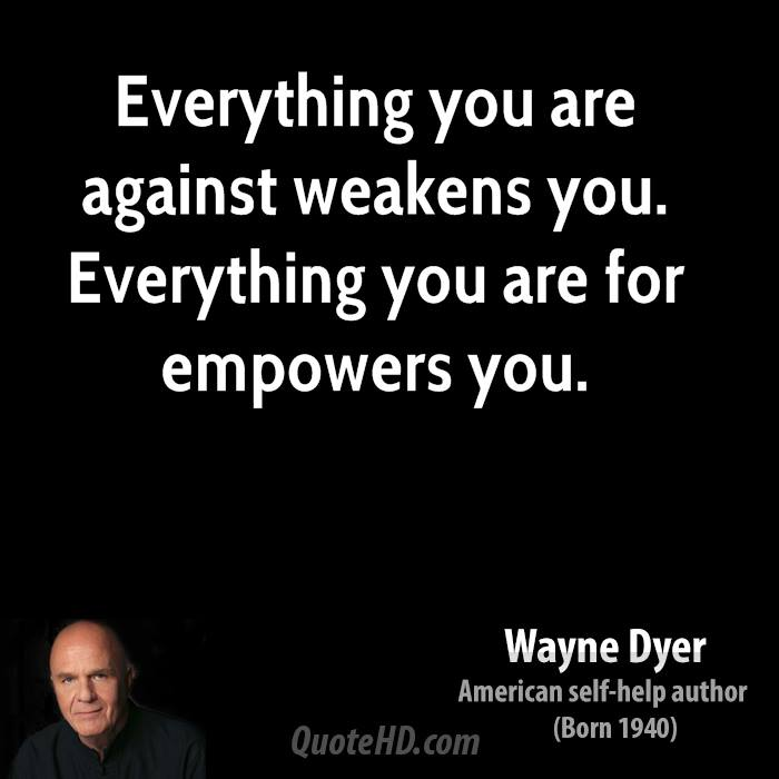 Everything you are against weakens you. Everything you are for empowers you.