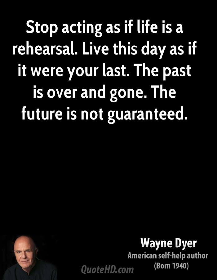 Stop acting as if life is a rehearsal. Live this day as if it were your last. The past is over and gone. The future is not guaranteed.