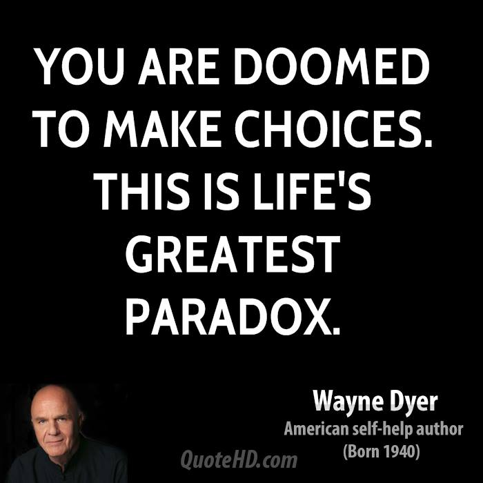You are doomed to make choices. This is life's greatest paradox.