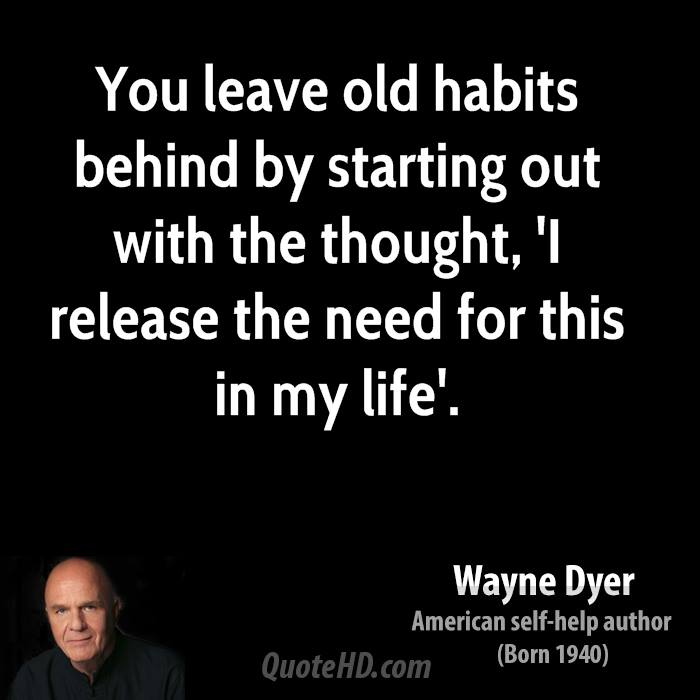 You leave old habits behind by starting out with the thought, 'I release the need for this in my life'.