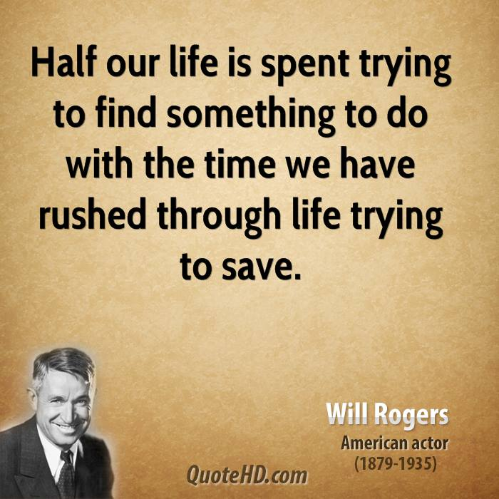 Half our life is spent trying to find something to do with the time we have rushed through life trying to save.