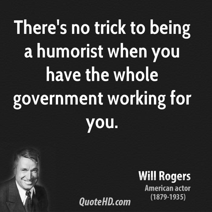 There's no trick to being a humorist when you have the whole government working for you.