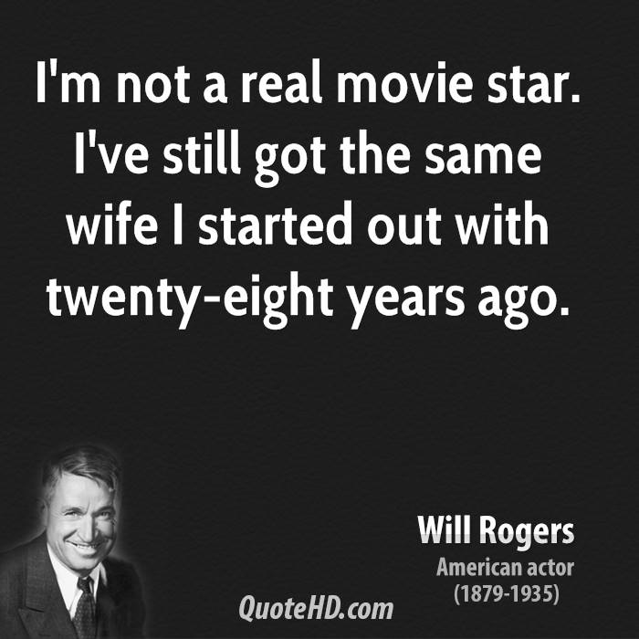 I'm not a real movie star. I've still got the same wife I started out with twenty-eight years ago.