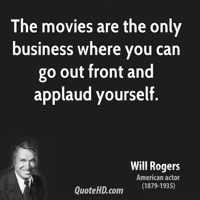 The movies are the only business where you can go out front and applaud yourself.