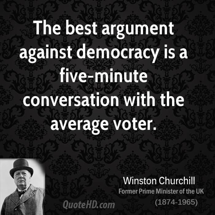 the ideal democracy in a government Democracy is the best form of government churchill said democracy is the worst form of government, except for all those other forms that have been tried from time to time essentially that democracy has many flaws and problems but all the others have more problems.