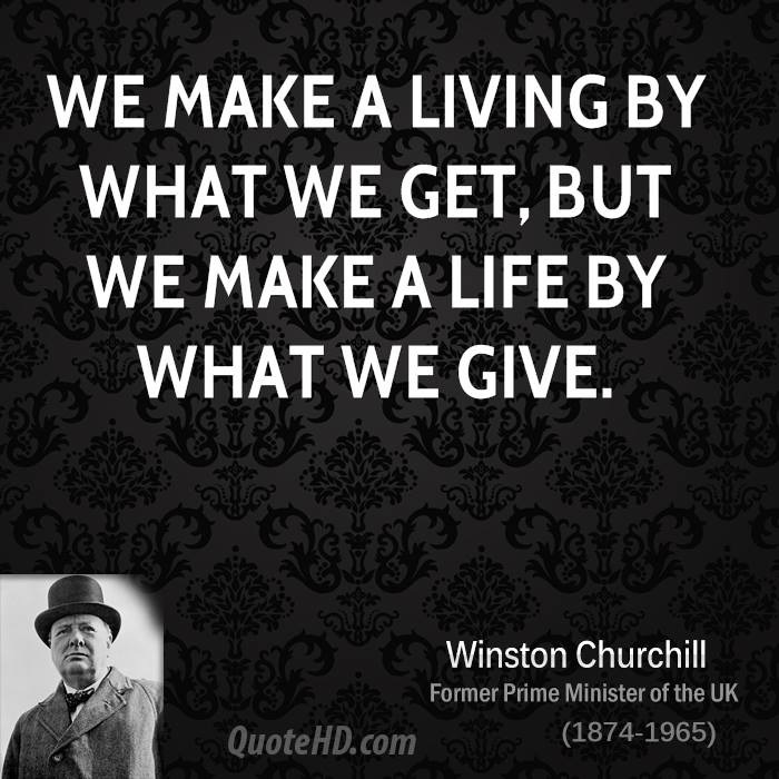 you make a living by what you get you make a life by what you give winston churchill circa 1940 - winston churchill quotes : from my early life - sir winston s churchill it so often happens that, when men are convinced that they have to die - winston churchill give us the tools, and we will finish the job.