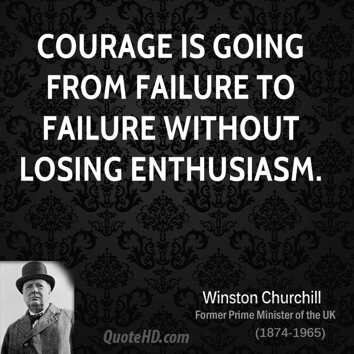 Courage is going from failure to failure without losing enthusiasm.