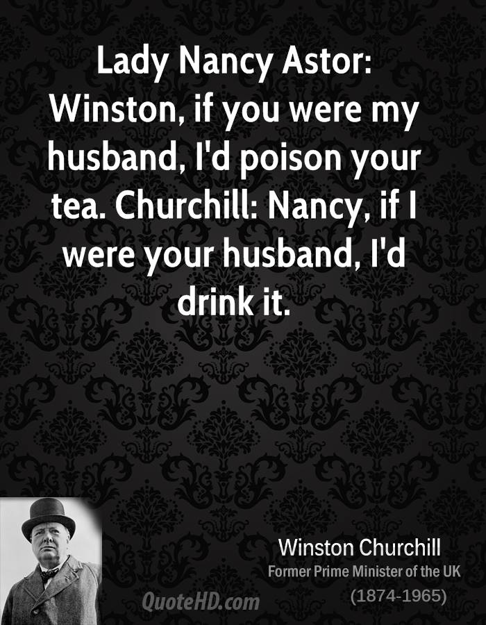 Lady Nancy Astor: Winston, if you were my husband, I'd poison your tea. Churchill: Nancy, if I were your husband, I'd drink it.