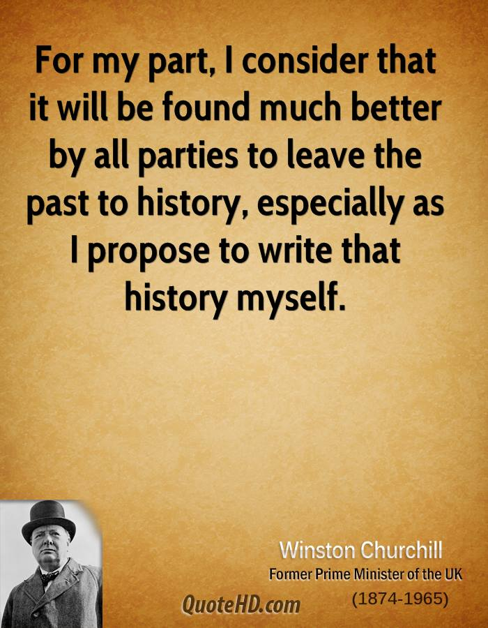 For my part, I consider that it will be found much better by all parties to leave the past to history, especially as I propose to write that history myself.