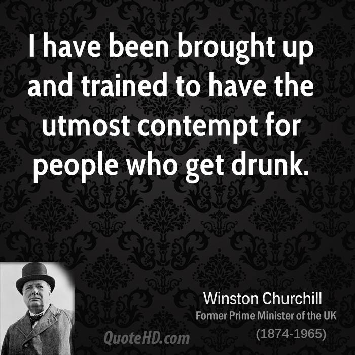I have been brought up and trained to have the utmost contempt for people who get drunk.