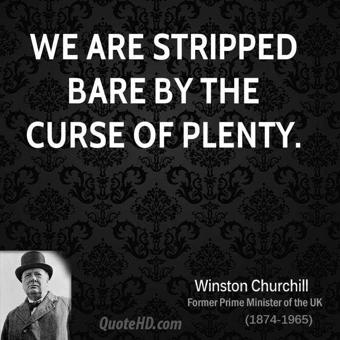 We are stripped bare by the curse of plenty.