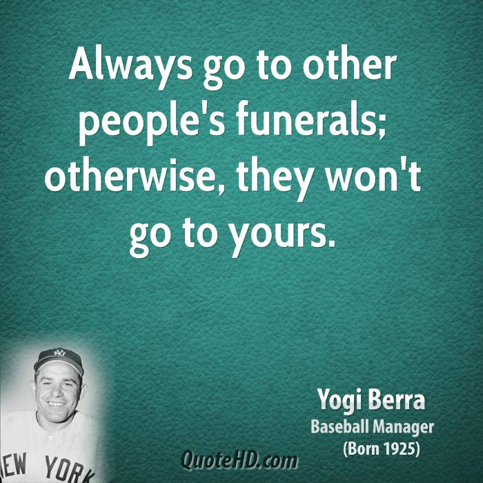 Always go to other people's funerals; otherwise, they won't go to yours.