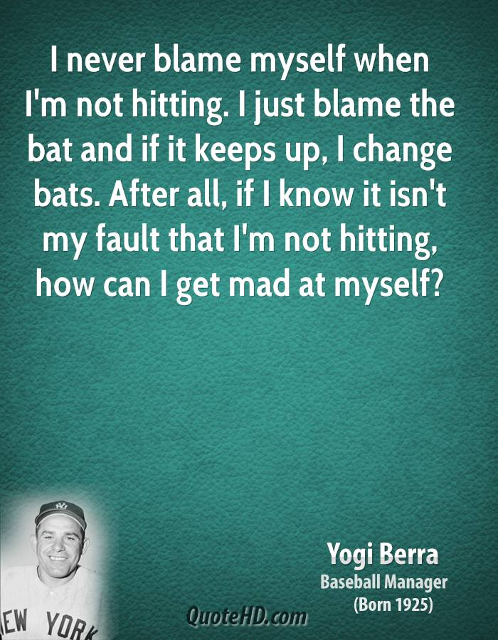 I never blame myself when I'm not hitting. I just blame the bat and if it keeps up, I change bats. After all, if I know it isn't my fault that I'm not hitting, how can I get mad at myself?