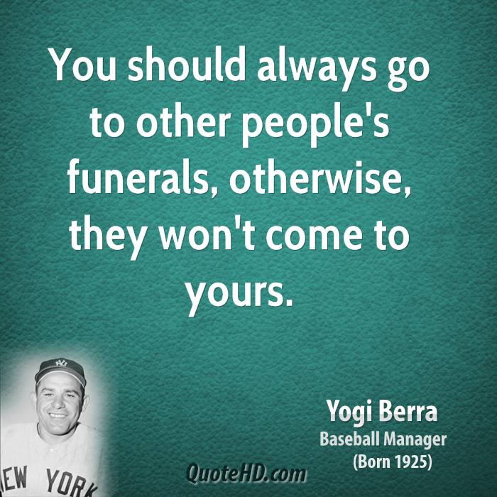 yogi-berra-yogi-berra-you-should-always-go-to-other-peoples-funerals    Yogi Berra Quotes If You Dont Know Where Youre Going