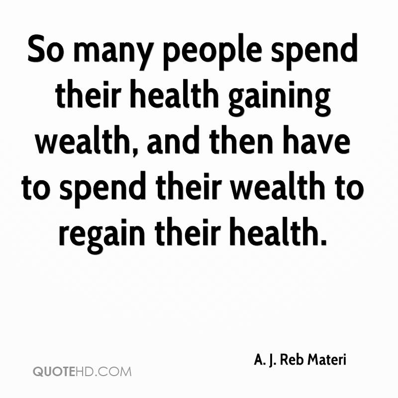 So many people spend their health gaining wealth, and then have to spend their wealth to regain their health.