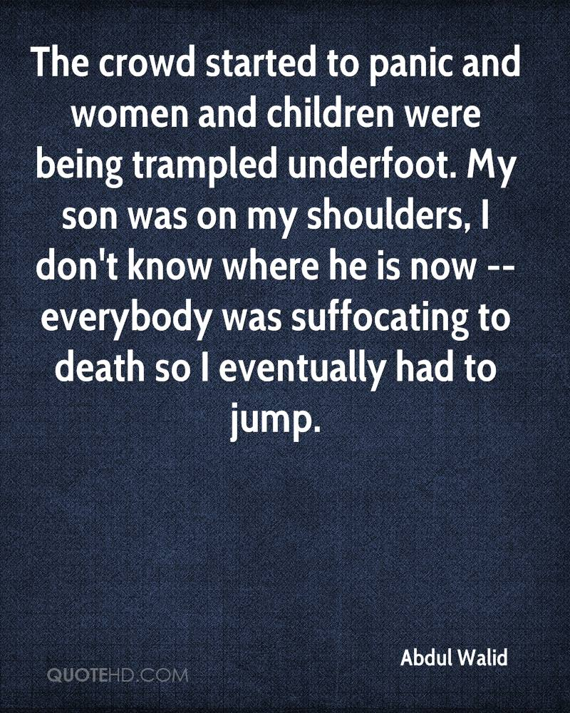 The crowd started to panic and women and children were being trampled underfoot. My son was on my shoulders, I don't know where he is now -- everybody was suffocating to death so I eventually had to jump.