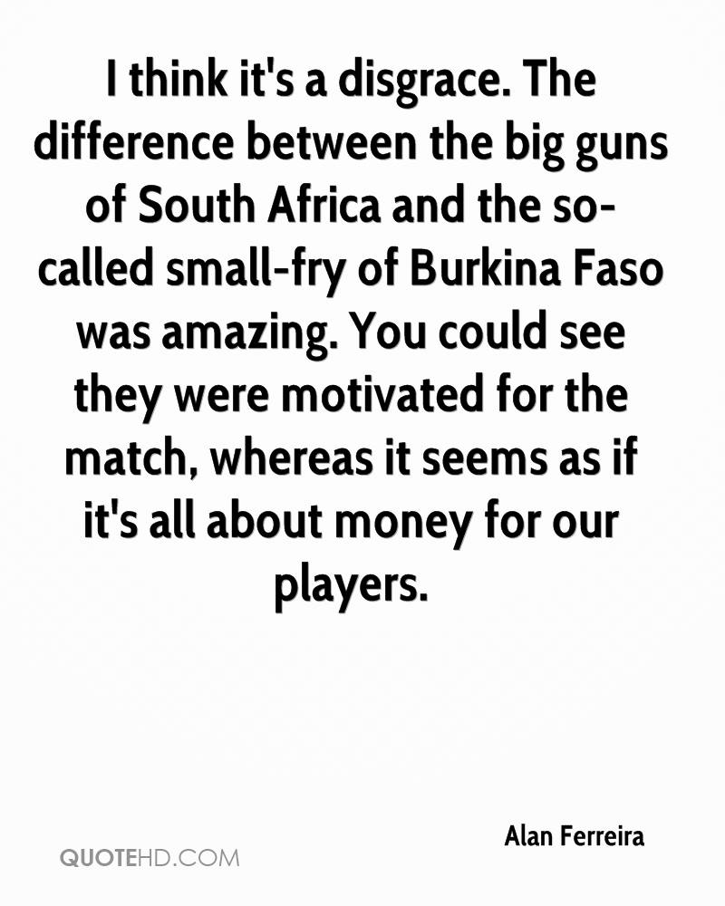 I think it's a disgrace. The difference between the big guns of South Africa and the so-called small-fry of Burkina Faso was amazing. You could see they were motivated for the match, whereas it seems as if it's all about money for our players.
