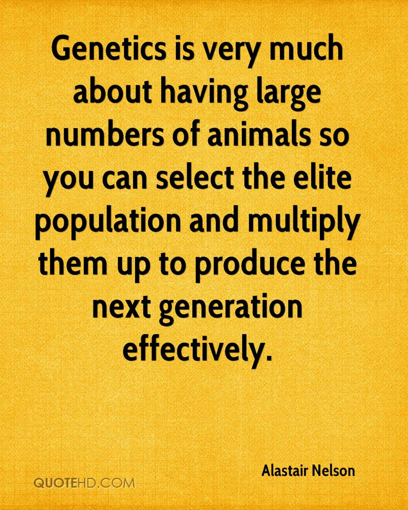 Genetics is very much about having large numbers of animals so you can select the elite population and multiply them up to produce the next generation effectively.