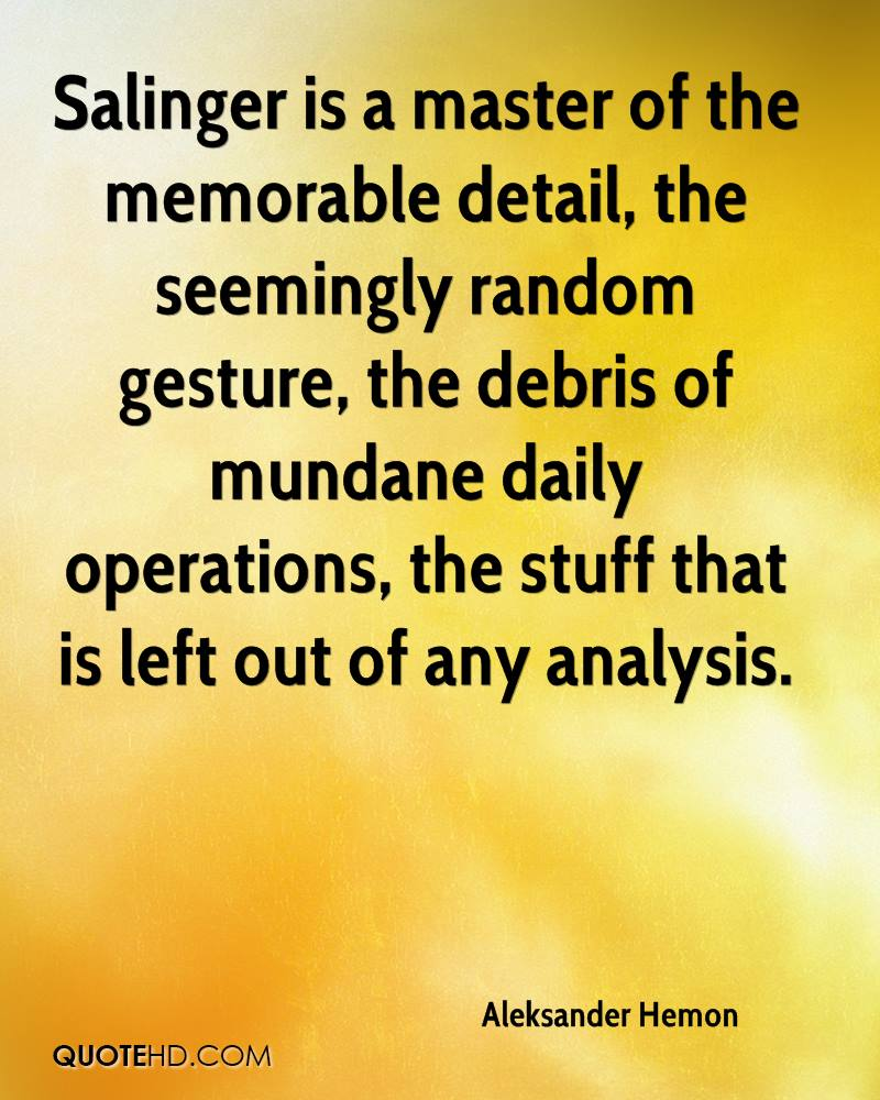 Salinger is a master of the memorable detail, the seemingly random gesture, the debris of mundane daily operations, the stuff that is left out of any analysis.