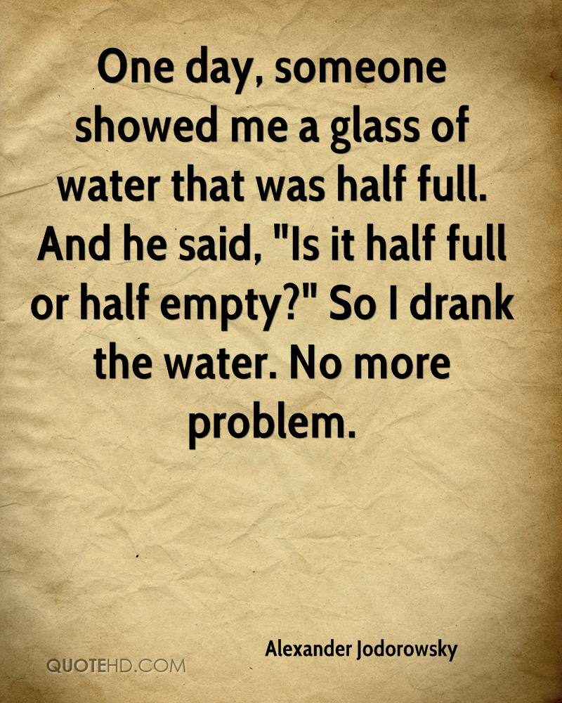 """One day, someone showed me a glass of water that was half full. And he said, """"Is it half full or half empty?"""" So I drank the water. No more problem."""