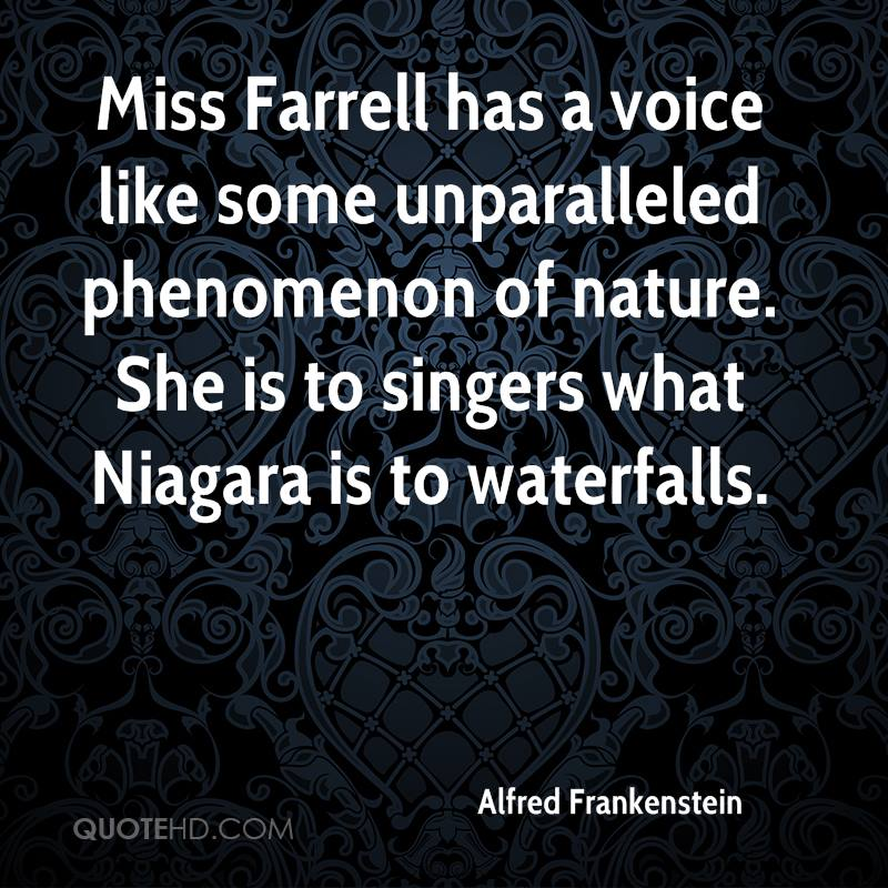 Miss Farrell has a voice like some unparalleled phenomenon of nature. She is to singers what Niagara is to waterfalls.