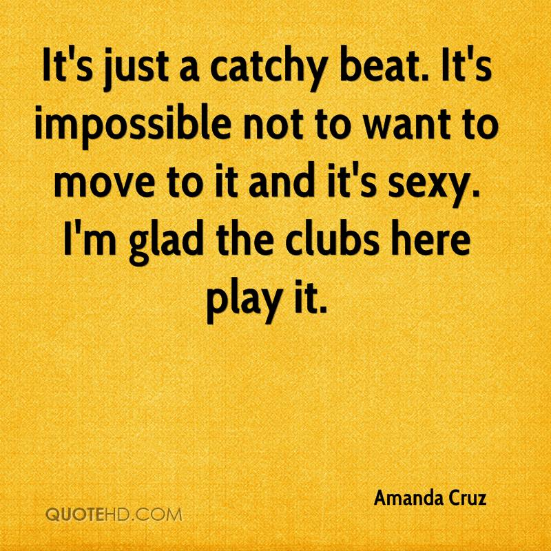 It's just a catchy beat. It's impossible not to want to move to it and it's sexy. I'm glad the clubs here play it.