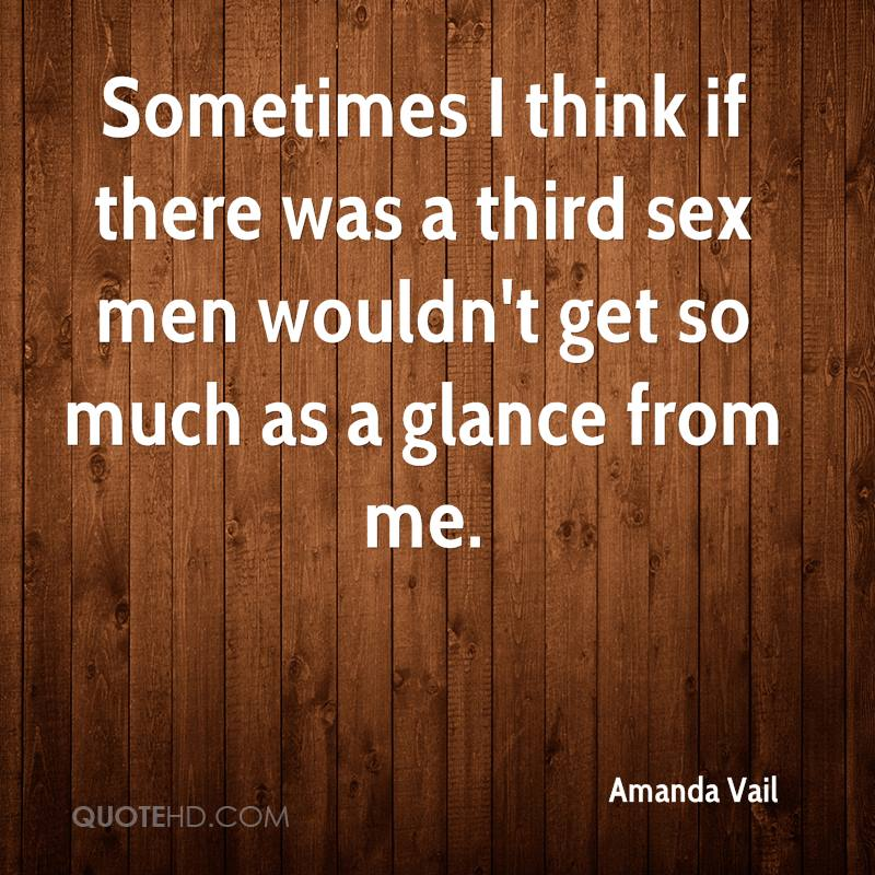 Sometimes I think if there was a third sex men wouldn't get so much as a glance from me.
