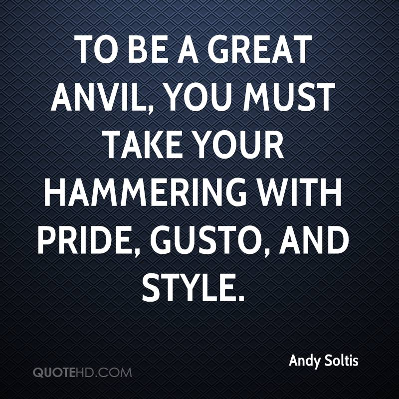 To be a great anvil, you must take your hammering with pride, gusto, and style.