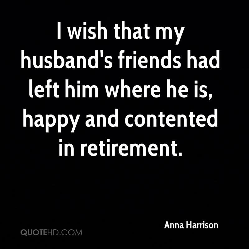 I wish that my husband's friends had left him where he is, happy and contented in retirement.