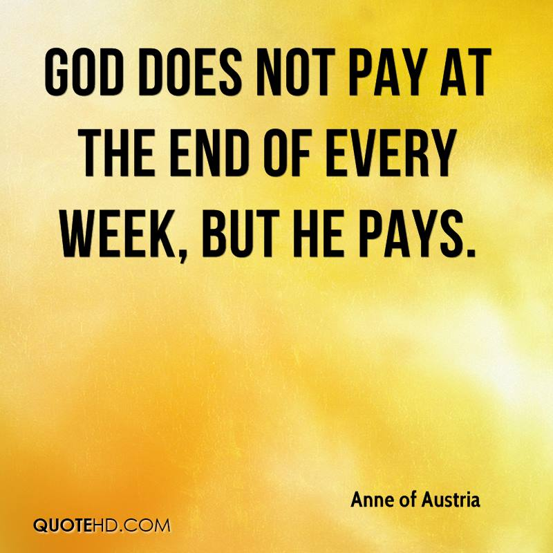 God does not pay at the end of every week, but He pays.