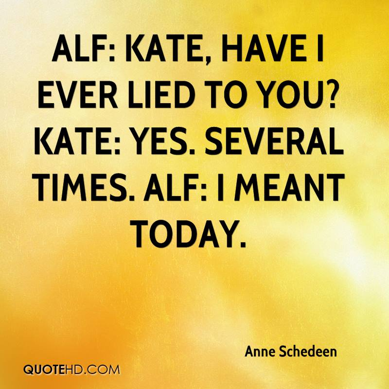 ALF: Kate, have I ever lied to you? Kate: Yes. Several times. ALF: I meant today.