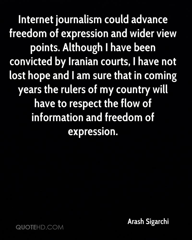 Internet journalism could advance freedom of expression and wider view points. Although I have been convicted by Iranian courts, I have not lost hope and I am sure that in coming years the rulers of my country will have to respect the flow of information and freedom of expression.